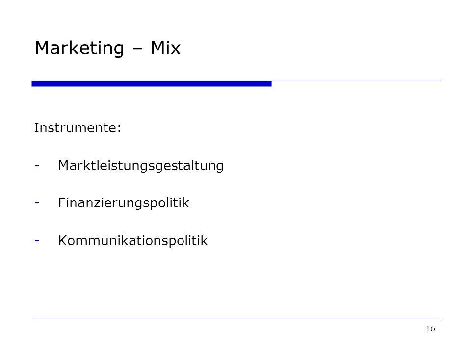 16 Marketing – Mix Instrumente: -Marktleistungsgestaltung -Finanzierungspolitik -Kommunikationspolitik