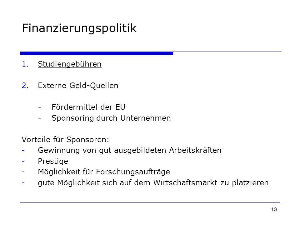 18 Finanzierungspolitik 1.Studiengebühren 2.Externe Geld-Quellen -Fördermittel der EU -Sponsoring durch Unternehmen Vorteile für Sponsoren: -Gewinnung von gut ausgebildeten Arbeitskräften -Prestige -Möglichkeit für Forschungsaufträge -gute Möglichkeit sich auf dem Wirtschaftsmarkt zu platzieren