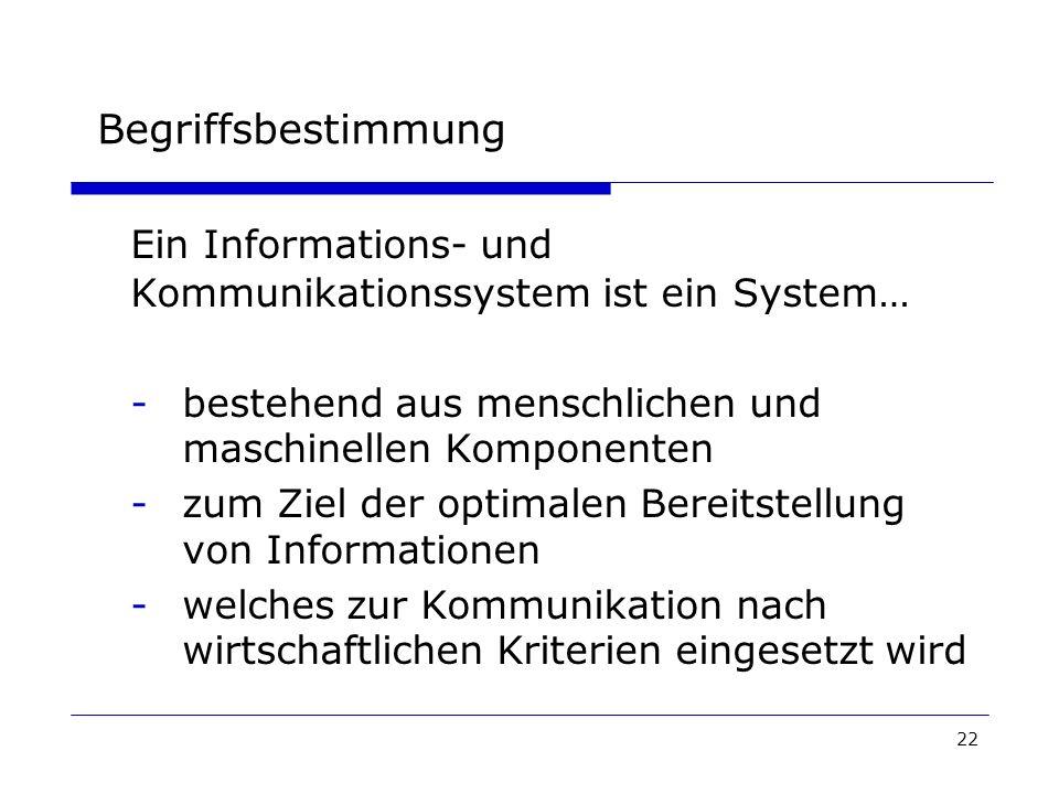 22 Begriffsbestimmung Ein Informations- und Kommunikationssystem ist ein System… -bestehend aus menschlichen und maschinellen Komponenten -zum Ziel der optimalen Bereitstellung von Informationen -welches zur Kommunikation nach wirtschaftlichen Kriterien eingesetzt wird