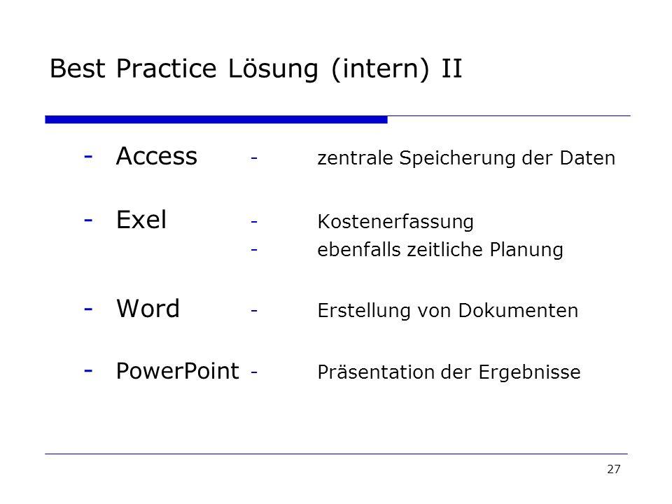 27 Best Practice Lösung (intern) II -Access -zentrale Speicherung der Daten -Exel -Kostenerfassung -ebenfalls zeitliche Planung -Word -Erstellung von Dokumenten - PowerPoint -Präsentation der Ergebnisse