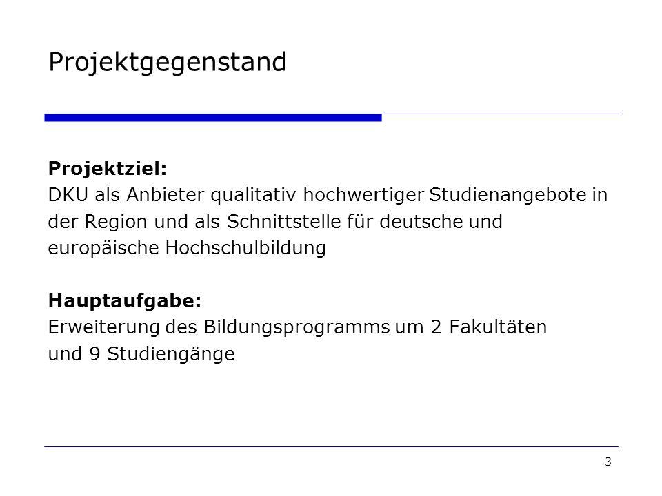 3 Projektgegenstand Projektziel: DKU als Anbieter qualitativ hochwertiger Studienangebote in der Region und als Schnittstelle für deutsche und europäische Hochschulbildung Hauptaufgabe: Erweiterung des Bildungsprogramms um 2 Fakultäten und 9 Studiengänge