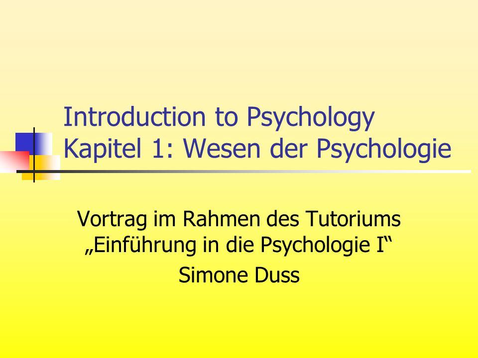 Introduction to Psychology Kapitel 1: Wesen der Psychologie Vortrag im Rahmen des Tutoriums Einführung in die Psychologie I Simone Duss