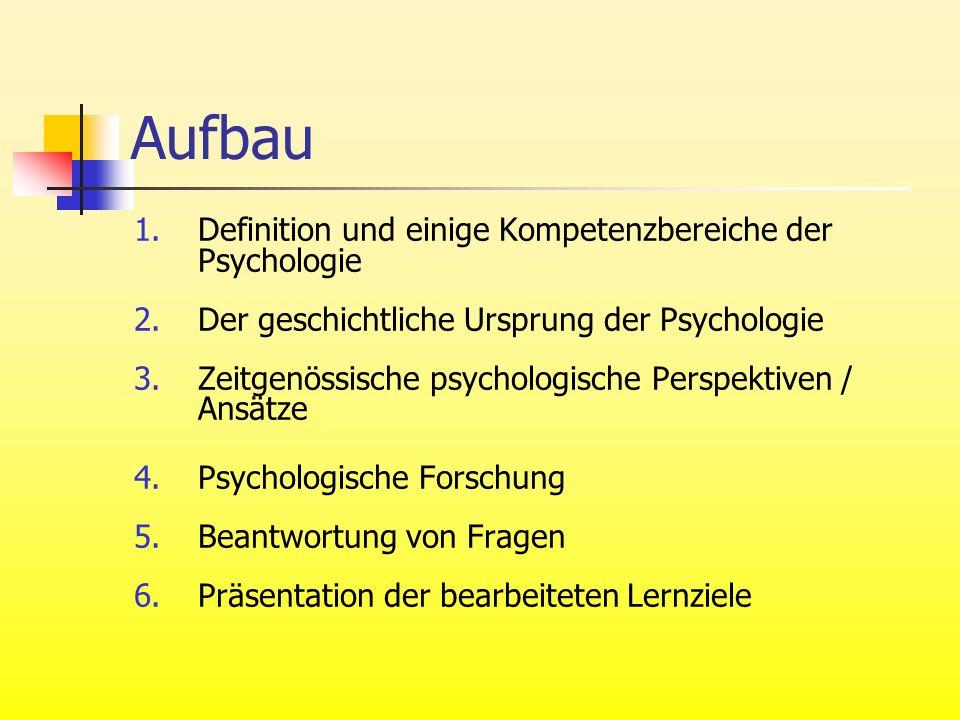Aufbau 1.Definition und einige Kompetenzbereiche der Psychologie 2.Der geschichtliche Ursprung der Psychologie 3.Zeitgenössische psychologische Perspektiven / Ansätze 4.Psychologische Forschung 5.Beantwortung von Fragen 6.Präsentation der bearbeiteten Lernziele