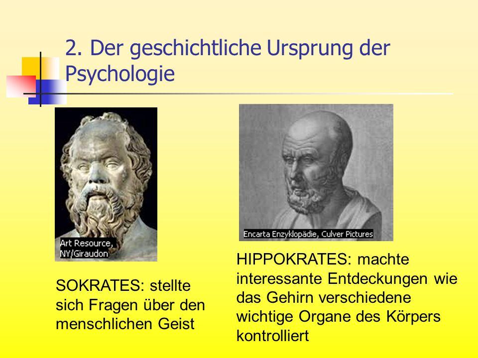 2. Der geschichtliche Ursprung der Psychologie SOKRATES: stellte sich Fragen über den menschlichen Geist HIPPOKRATES: machte interessante Entdeckungen