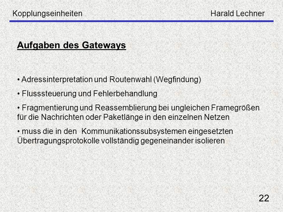 KopplungseinheitenHarald Lechner 22 Aufgaben des Gateways Adressinterpretation und Routenwahl (Wegfindung) Flusssteuerung und Fehlerbehandlung Fragmen