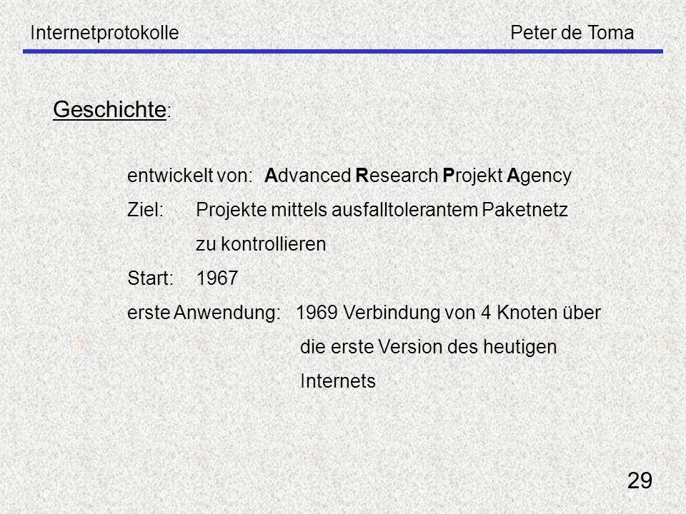 InternetprotokollePeter de Toma 29 Geschichte : entwickelt von: Advanced Research Projekt Agency Ziel: Projekte mittels ausfalltolerantem Paketnetz zu