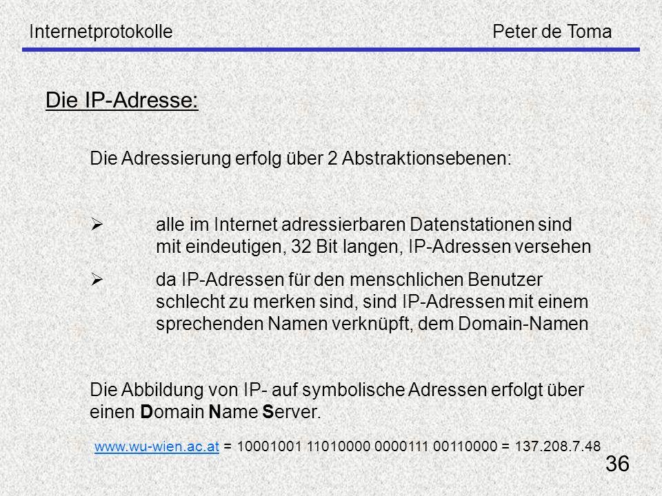InternetprotokollePeter de Toma 36 Die IP-Adresse: Die Adressierung erfolg über 2 Abstraktionsebenen: alle im Internet adressierbaren Datenstationen s