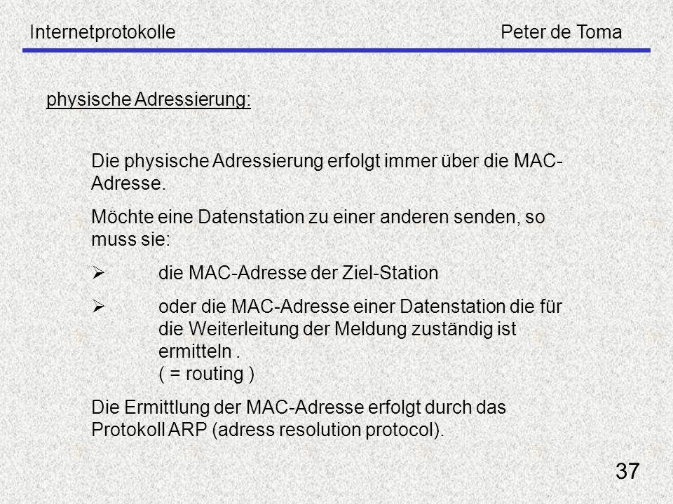 InternetprotokollePeter de Toma 37 physische Adressierung: Die physische Adressierung erfolgt immer über die MAC- Adresse. Möchte eine Datenstation zu