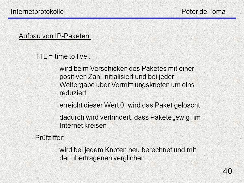 InternetprotokollePeter de Toma 40 Aufbau von IP-Paketen: TTL = time to live : wird beim Verschicken des Paketes mit einer positiven Zahl initialisier