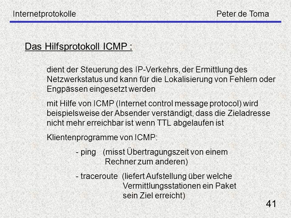 InternetprotokollePeter de Toma 41 Das Hilfsprotokoll ICMP : dient der Steuerung des IP-Verkehrs, der Ermittlung des Netzwerkstatus und kann für die L