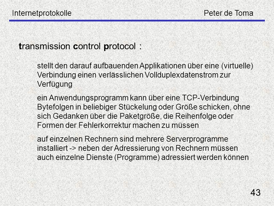 InternetprotokollePeter de Toma 43 transmission control protocol : stellt den darauf aufbauenden Applikationen über eine (virtuelle) Verbindung einen