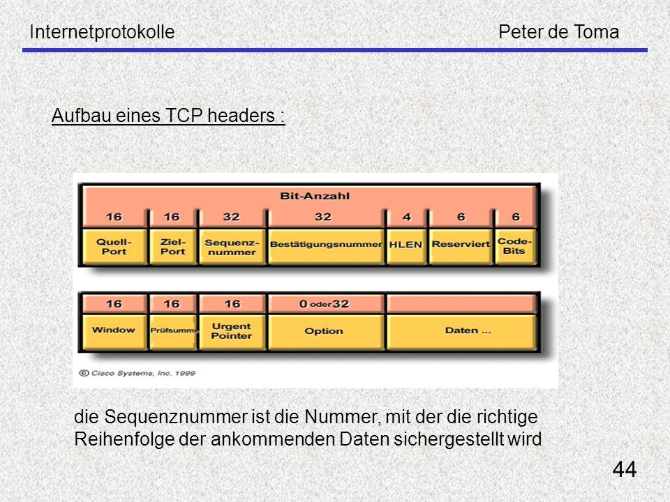 InternetprotokollePeter de Toma 44 Aufbau eines TCP headers : die Sequenznummer ist die Nummer, mit der die richtige Reihenfolge der ankommenden Daten