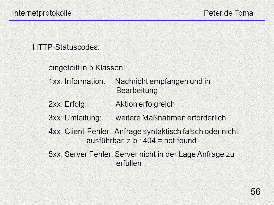 InternetprotokollePeter de Toma 56 HTTP-Statuscodes: eingeteilt in 5 Klassen: 1xx: Information: Nachricht empfangen und in Bearbeitung 2xx: Erfolg: Ak