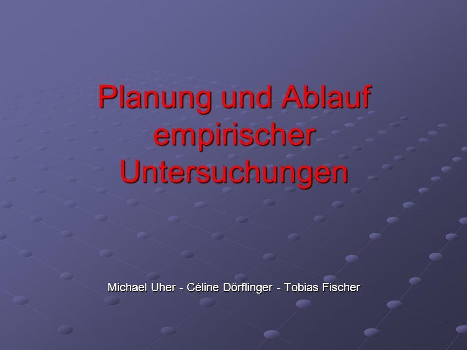 Planung und Ablauf empirischer Untersuchungen Michael Uher - Céline Dörflinger - Tobias Fischer