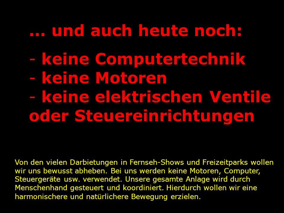 ... und auch heute noch: - keine Computertechnik - keine Motoren - keine elektrischen Ventile oder Steuereinrichtungen Von den vielen Darbietungen in