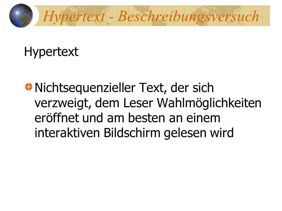 Hypertext - Beschreibungsversuch Hypertext Nichtsequenzieller Text, der sich verzweigt, dem Leser Wahlmöglichkeiten eröffnet und am besten an einem in
