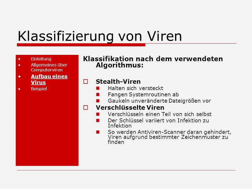 Klassifizierung von Viren Einleitung Allgemeines über Computerviren Aufbau eines Virus Beispiel Klassifikation nach dem verwendeten Algorithmus: Stealth-Viren Halten sich versteckt Fangen Systemroutinen ab Gaukeln unveränderte Dateigrößen vor Verschlüsselte Viren Verschlüsseln einen Teil von sich selbst Der Schlüssel variiert von Infektion zu Infektion So werden Antiviren-Scanner daran gehindert, Viren aufgrund bestimmter Zeichenmuster zu finden