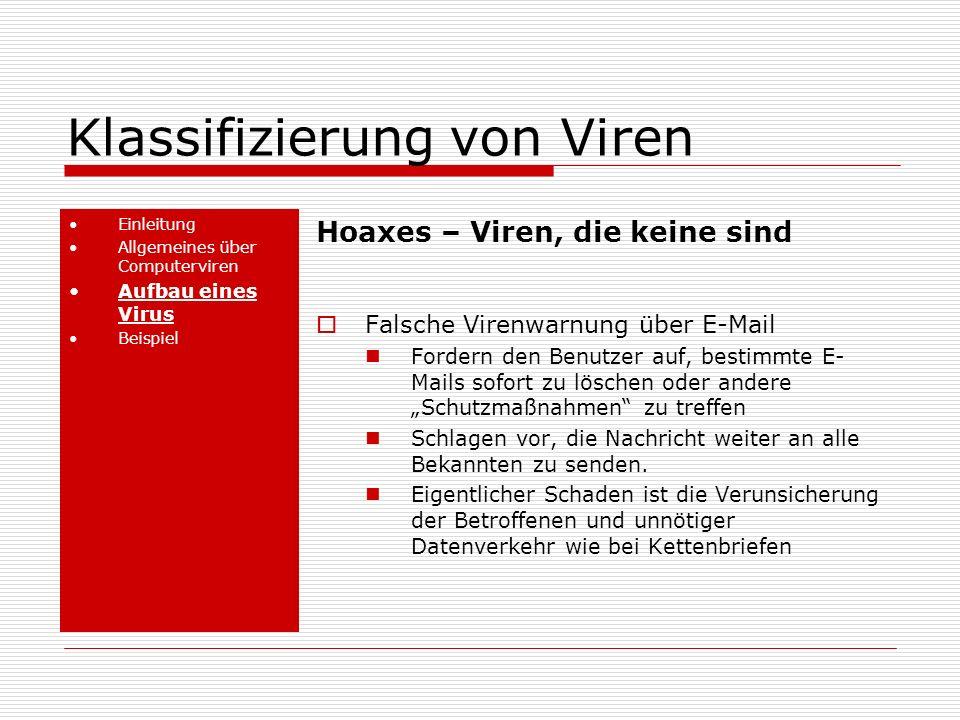 Klassifizierung von Viren Einleitung Allgemeines über Computerviren Aufbau eines Virus Beispiel Hoaxes – Viren, die keine sind Falsche Virenwarnung über E-Mail Fordern den Benutzer auf, bestimmte E- Mails sofort zu löschen oder andere Schutzmaßnahmen zu treffen Schlagen vor, die Nachricht weiter an alle Bekannten zu senden.