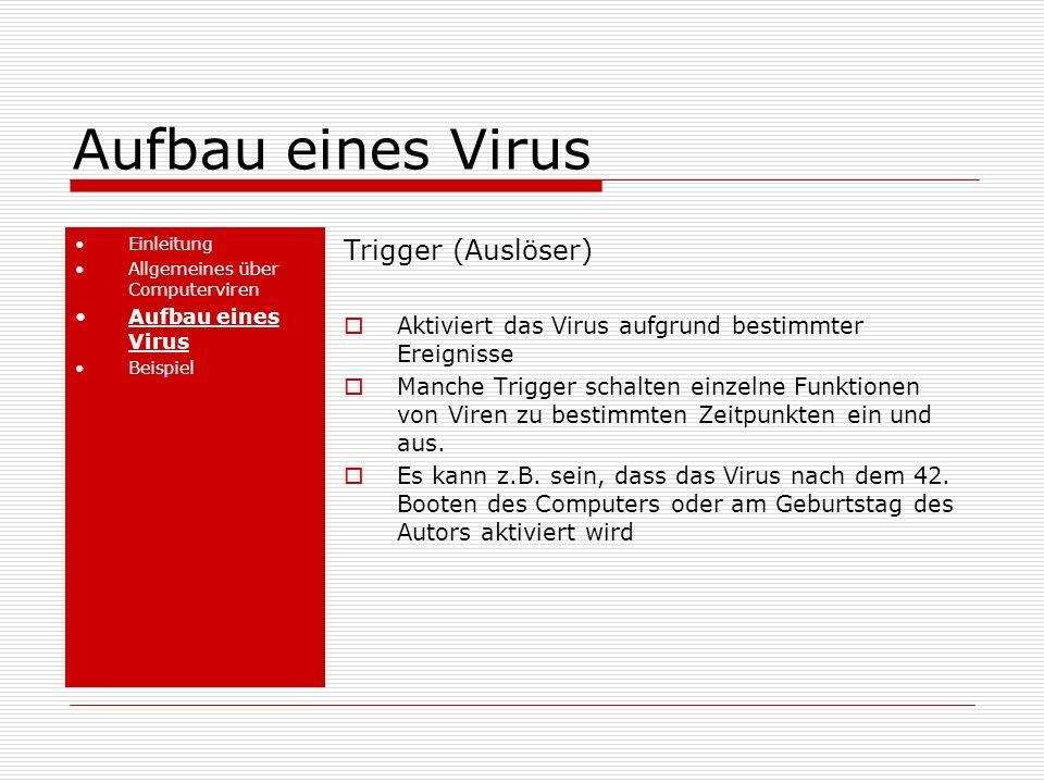 Aufbau eines Virus Einleitung Allgemeines über Computerviren Aufbau eines Virus Beispiel Trigger (Auslöser) Aktiviert das Virus aufgrund bestimmter Ereignisse Manche Trigger schalten einzelne Funktionen von Viren zu bestimmten Zeitpunkten ein und aus.