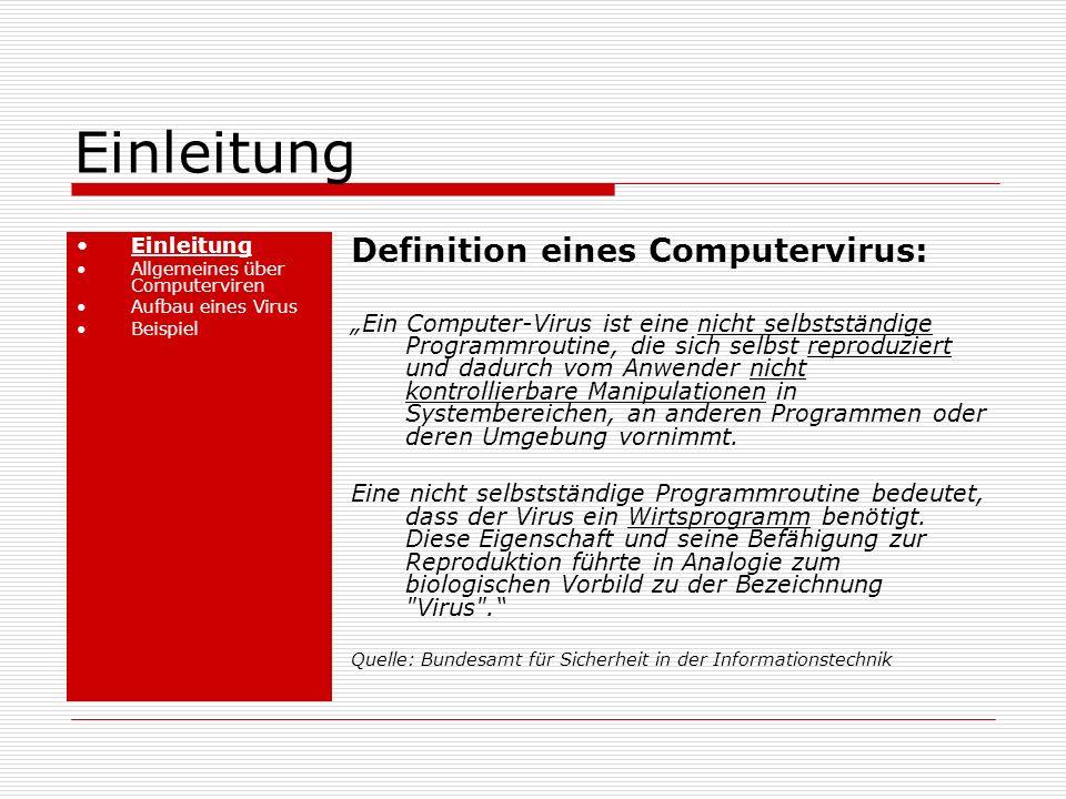 Einleitung Allgemeines über Computerviren Aufbau eines Virus Beispiel Definition eines Computervirus: Ein Computer-Virus ist eine nicht selbstständige Programmroutine, die sich selbst reproduziert und dadurch vom Anwender nicht kontrollierbare Manipulationen in Systembereichen, an anderen Programmen oder deren Umgebung vornimmt.