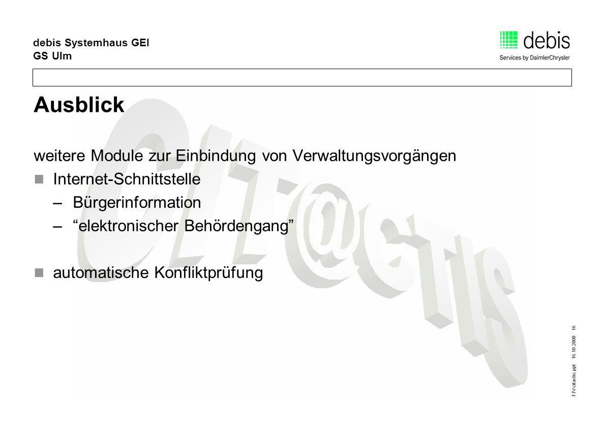 FIV-citactis.ppt 16.10.2000 16 debis Systemhaus GEI GS Ulm Ausblick weitere Module zur Einbindung von Verwaltungsvorgängen Internet-Schnittstelle –Bürgerinformation –elektronischer Behördengang automatische Konfliktprüfung