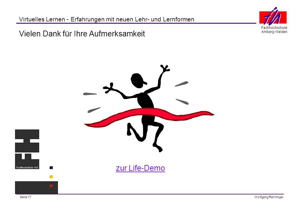 Seite 17 Fachhochschule Amberg-Weiden Wolfgang Renninger Virtuelles Lernen - Erfahrungen mit neuen Lehr- und Lernformen Vielen Dank für Ihre Aufmerksamkeit zur Life-Demo
