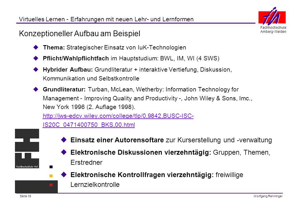 Seite 18 Fachhochschule Amberg-Weiden Wolfgang Renninger Virtuelles Lernen - Erfahrungen mit neuen Lehr- und Lernformen Konzeptioneller Aufbau am Beispiel Thema: Strategischer Einsatz von IuK-Technologien Pflicht/Wahlpflichtfach im Hauptstudium: BWL, IM, WI (4 SWS) Hybrider Aufbau: Grundliteratur + interaktive Vertiefung, Diskussion, Kommunikation und Selbstkontrolle Grundliteratur: Turban, McLean, Wetherby: Information Technology for Management - Improving Quality and Productivity -, John Wiley & Sons, Imc., New York 1996 (2.