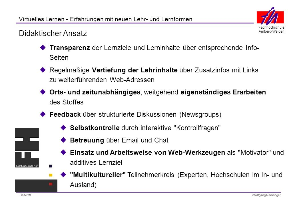 Seite 20 Fachhochschule Amberg-Weiden Wolfgang Renninger Virtuelles Lernen - Erfahrungen mit neuen Lehr- und Lernformen Didaktischer Ansatz Transparenz der Lernziele und Lerninhalte über entsprechende Info- Seiten Regelmäßige Vertiefung der Lehrinhalte über Zusatzinfos mit Links zu weiterführenden Web-Adressen Orts- und zeitunabhängiges, weitgehend eigenständiges Erarbeiten des Stoffes Feedback über strukturierte Diskussionen (Newsgroups) Selbstkontrolle durch interaktive Kontrollfragen Betreuung über Email und Chat Einsatz und Arbeitsweise von Web-Werkzeugen als Motivator und additives Lernziel Multikultureller Teilnehmerkreis (Experten, Hochschulen im In- und Ausland)