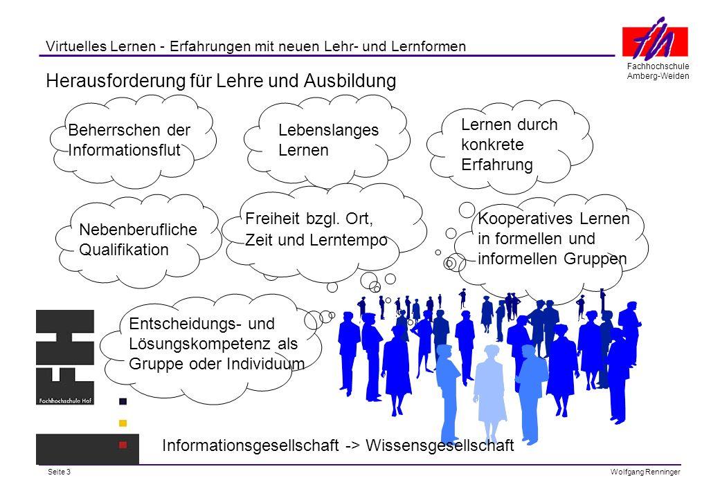Seite 3 Fachhochschule Amberg-Weiden Wolfgang Renninger Virtuelles Lernen - Erfahrungen mit neuen Lehr- und Lernformen Herausforderung für Lehre und Ausbildung Entscheidungs- und Lösungskompetenz als Gruppe oder Individuum Kooperatives Lernen in formellen und informellen Gruppen Freiheit bzgl.