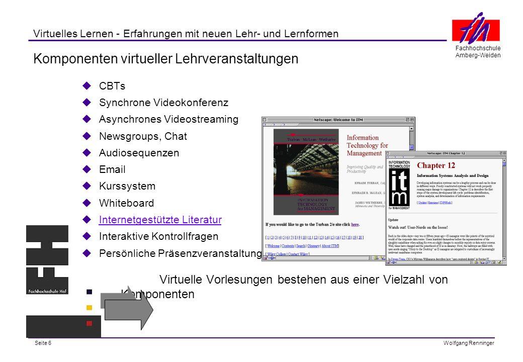 Seite 6 Fachhochschule Amberg-Weiden Wolfgang Renninger Virtuelles Lernen - Erfahrungen mit neuen Lehr- und Lernformen Komponenten virtueller Lehrveranstaltungen CBTs Synchrone Videokonferenz Asynchrones Videostreaming Newsgroups, Chat Audiosequenzen Email Kurssystem Whiteboard Internetgestützte Literatur Interaktive Kontrollfragen Persönliche Präsenzveranstaltungen Virtuelle Vorlesungen bestehen aus einer Vielzahl von Komponenten
