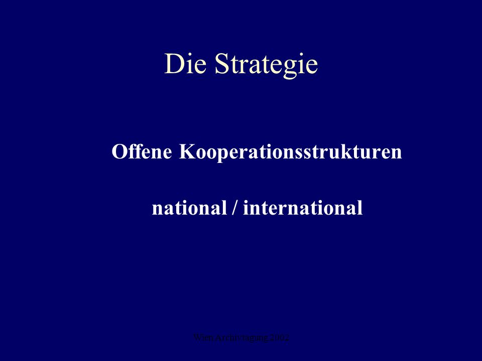 Wien Archivtagung 2002 Die Strategie Offene Kooperationsstrukturen national / international