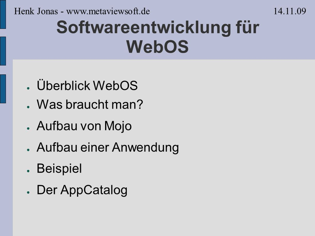 Überblick WebOS WebOS: HTML5, CSS, Javascript, Mojo HTML5: Datenbank, Canvas http://www.w3.org/TR/2009/WD-webdatabase-20091029/ http://www.whatwg.org/specs/web-apps/current- work/multipage/the-canvas-element.html#the-canvas- element CSS: Animationen http://www.webos101.com/-webkit-transition-property Javascript: Prototype Framework http://www.prototypejs.org/ Mojo: Widgets, Services, APIs