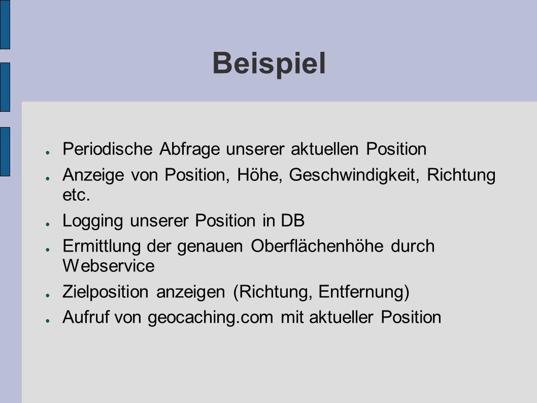 Beispiel Periodische Abfrage unserer aktuellen Position Anzeige von Position, Höhe, Geschwindigkeit, Richtung etc. Logging unserer Position in DB Ermi