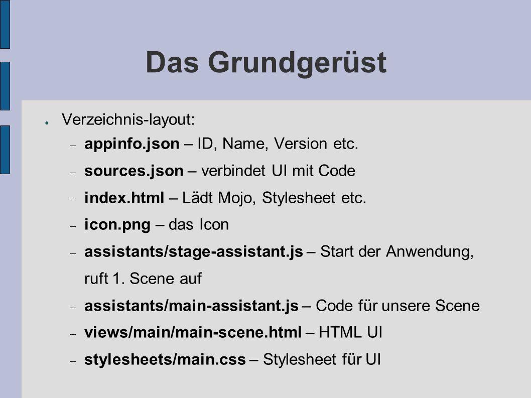 Das Grundgerüst Verzeichnis-layout: appinfo.json – ID, Name, Version etc. sources.json – verbindet UI mit Code index.html – Lädt Mojo, Stylesheet etc.