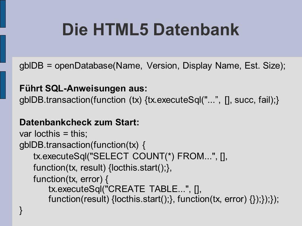 Die HTML5 Datenbank gblDB = openDatabase(Name, Version, Display Name, Est. Size); Führt SQL-Anweisungen aus: gblDB.transaction(function (tx) {tx.execu