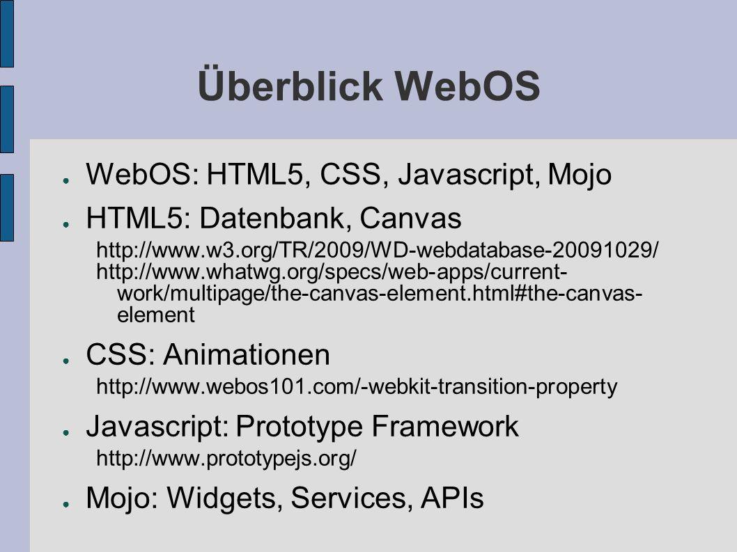Überblick WebOS WebOS: HTML5, CSS, Javascript, Mojo HTML5: Datenbank, Canvas http://www.w3.org/TR/2009/WD-webdatabase-20091029/ http://www.whatwg.org/