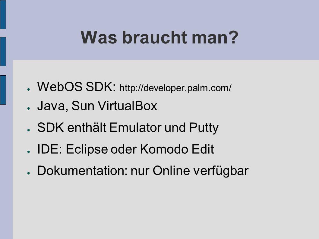 Überblick über die Tools Emulator in VirtualBox Komandozeilen Tools von Palm: Palm-generate – Erzeuge ein Anwendungsgerüst Palm-package – Erzeuge ein.ipk Palm-install – Installation auf Emulator oder Gerät Palm-launch – Starte eine Anwendung auf Emulator oder Gerät Eclipse mit Plug-Ins von Palm Komodo Edit mit WebOS Erweiterung von http://webos.templarian.com/ Putty für Debuglog (localhost:5522, root ohne Pwd, tail -f /var/log/messages, Mojo.Log.error())