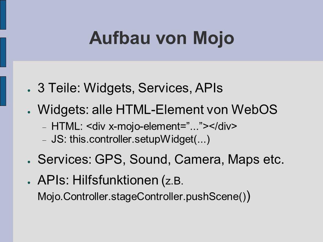 Aufbau von Mojo 3 Teile: Widgets, Services, APIs Widgets: alle HTML-Element von WebOS HTML: JS: this.controller.setupWidget(...) Services: GPS, Sound,