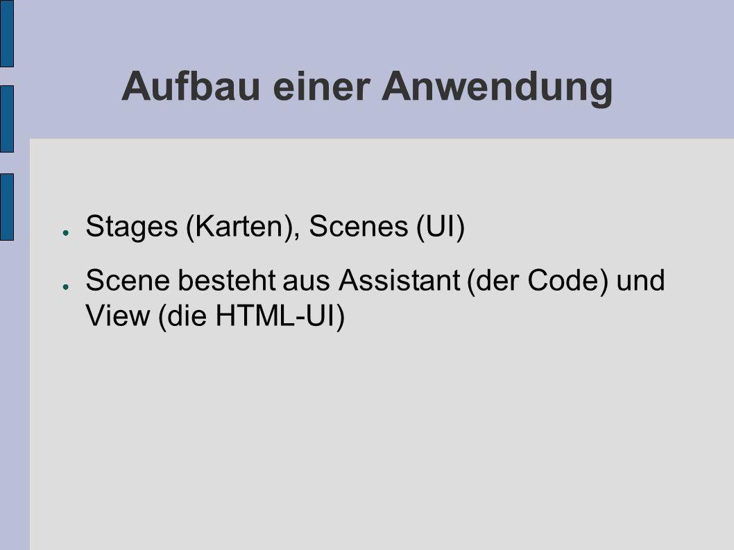 Aufbau einer Anwendung Stages (Karten), Scenes (UI) Scene besteht aus Assistant (der Code) und View (die HTML-UI)