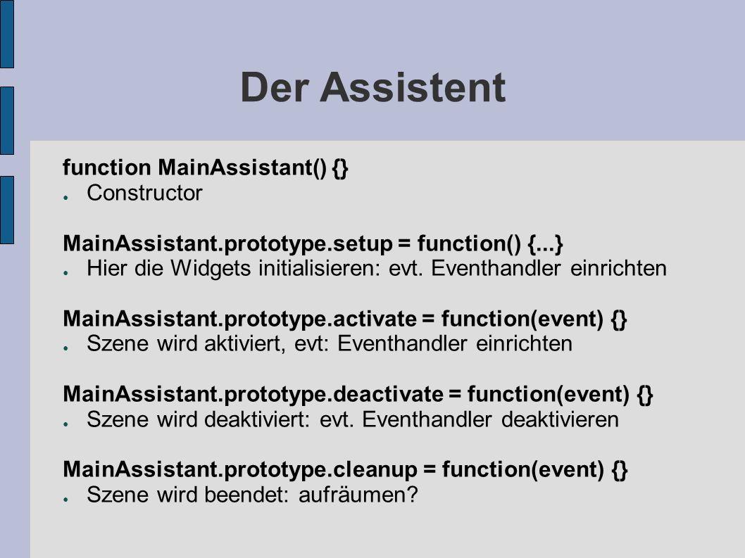 Der Assistent function MainAssistant() {} Constructor MainAssistant.prototype.setup = function() {...} Hier die Widgets initialisieren: evt. Eventhand