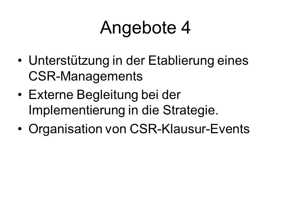 Angebote 4 Unterstützung in der Etablierung eines CSR-Managements Externe Begleitung bei der Implementierung in die Strategie. Organisation von CSR-Kl