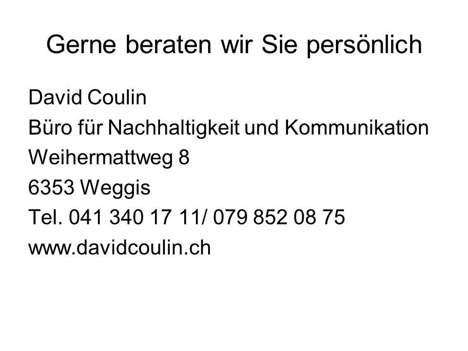 Gerne beraten wir Sie persönlich David Coulin Büro für Nachhaltigkeit und Kommunikation Weihermattweg 8 6353 Weggis Tel. 041 340 17 11/ 079 852 08 75