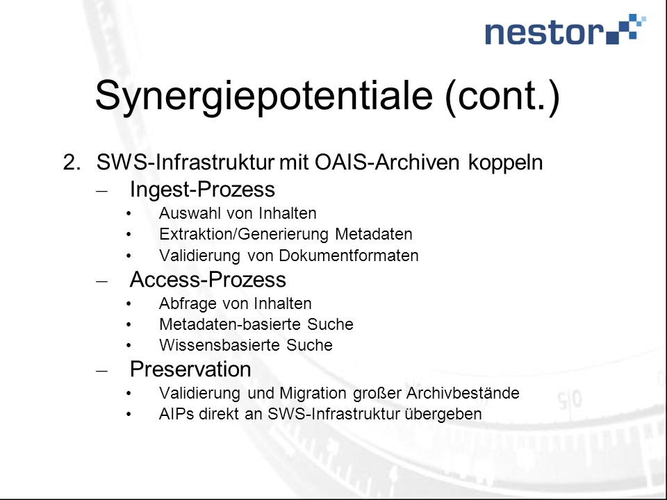 Synergiepotentiale (cont.) 2.SWS-Infrastruktur mit OAIS-Archiven koppeln – Ingest-Prozess Auswahl von Inhalten Extraktion/Generierung Metadaten Validi