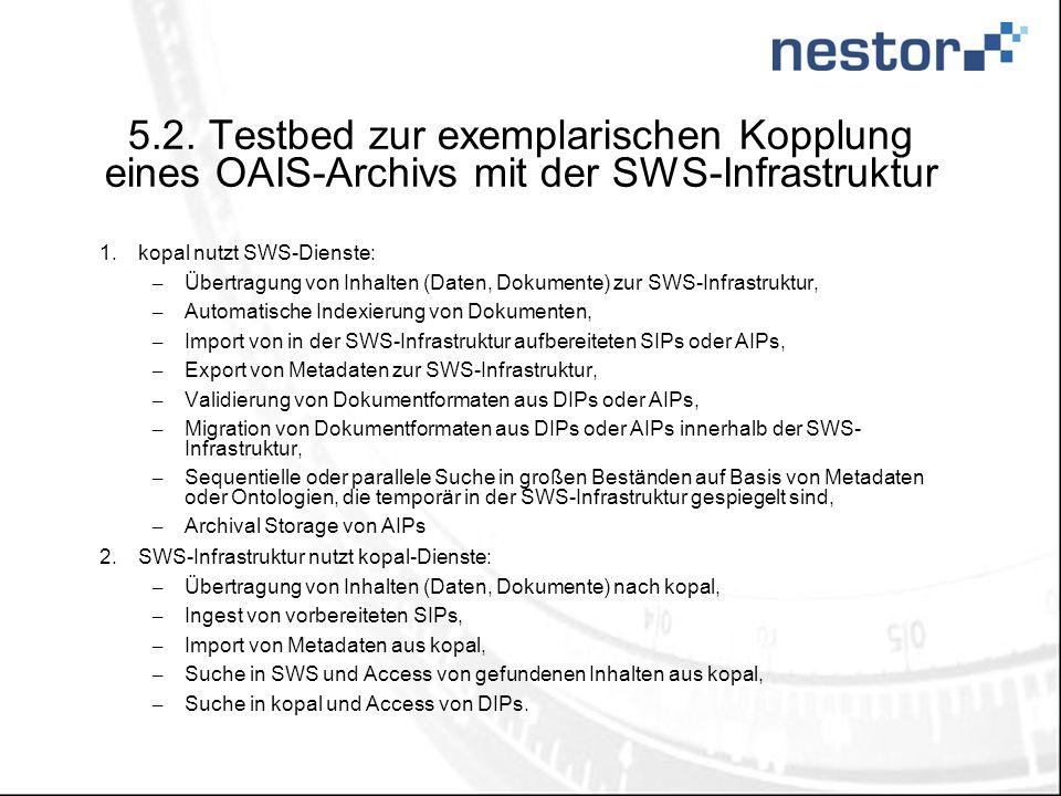 5.2. Testbed zur exemplarischen Kopplung eines OAIS-Archivs mit der SWS-Infrastruktur 1.kopal nutzt SWS-Dienste: – Übertragung von Inhalten (Daten, Do