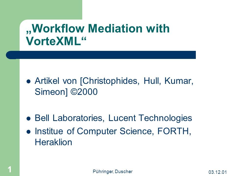 Pühringer, Duscher 1 Workflow Mediation with VorteXML Artikel von [Christophides, Hull, Kumar, Simeon] ©2000 Bell Laboratories, Lucent Technologies Institue of Computer Science, FORTH, Heraklion