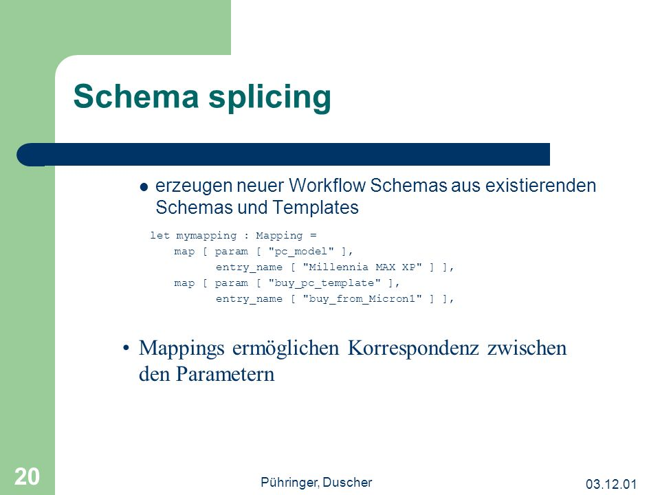 Pühringer, Duscher 20 Schema splicing erzeugen neuer Workflow Schemas aus existierenden Schemas und Templates let mymapping : Mapping = map [ param [ pc_model ], entry_name [ Millennia MAX XP ] ], map [ param [ buy_pc_template ], entry_name [ buy_from_Micron1 ] ], Mappings ermöglichen Korrespondenz zwischen den Parametern