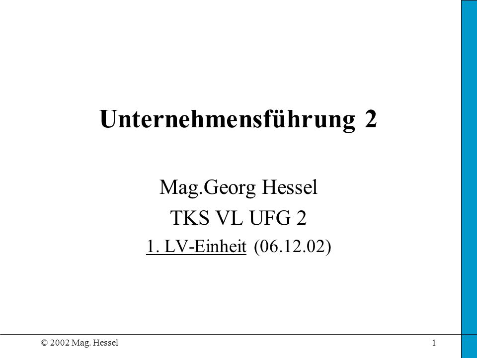 © 2002 Mag. Hessel1 Unternehmensführung 2 Mag.Georg Hessel TKS VL UFG 2 1. LV-Einheit (06.12.02)