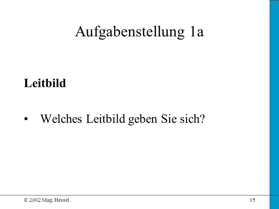 © 2002 Mag. Hessel15 Aufgabenstellung 1a Leitbild Welches Leitbild geben Sie sich?