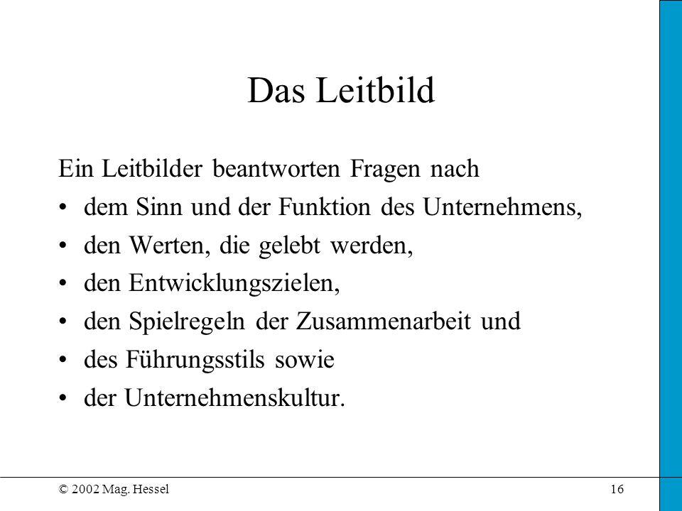 © 2002 Mag. Hessel16 Das Leitbild Ein Leitbilder beantworten Fragen nach dem Sinn und der Funktion des Unternehmens, den Werten, die gelebt werden, de