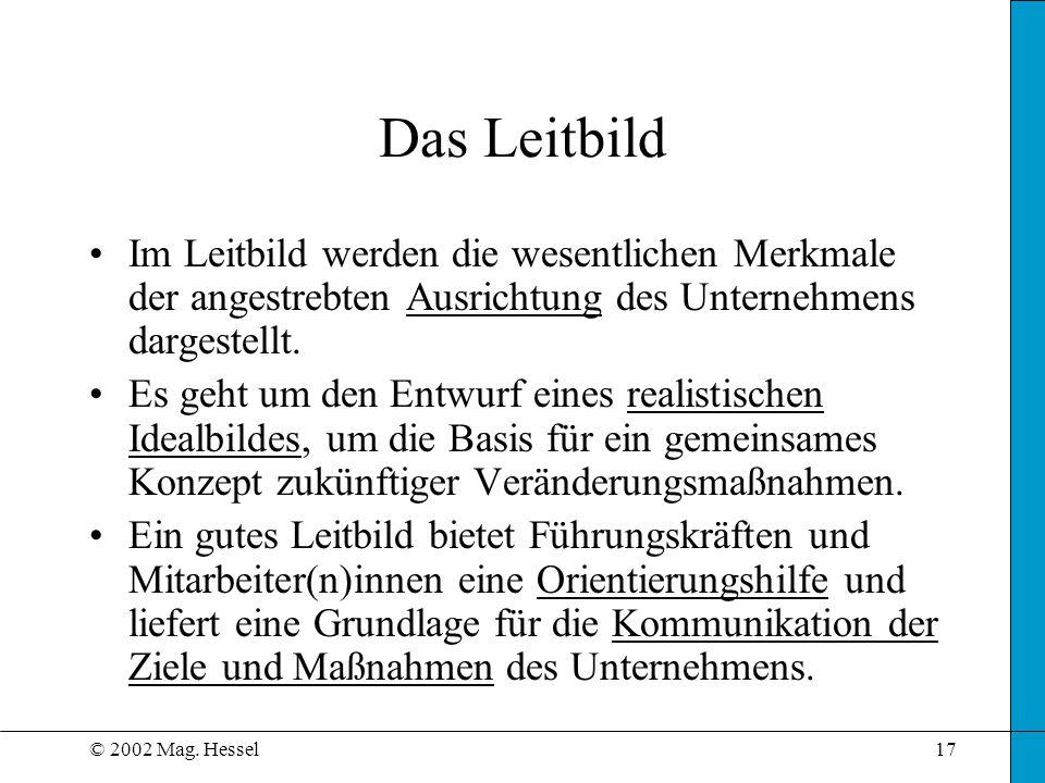© 2002 Mag. Hessel17 Das Leitbild Im Leitbild werden die wesentlichen Merkmale der angestrebten Ausrichtung des Unternehmens dargestellt. Es geht um d